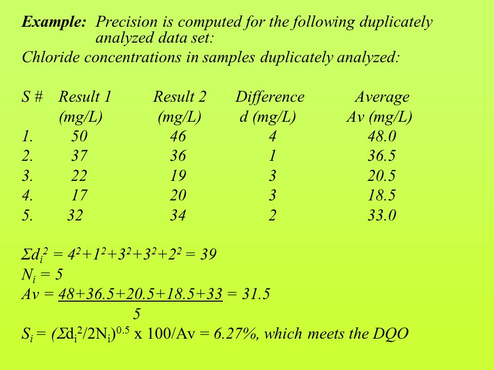 Example: Precision is computed for the following duplicately analyzed data set: Chloride concentrations in samples duplicately analyzed: S # Result 1 Result 2 Difference Average (mg/L) (mg/L) d (mg/L) Av (mg/L) 1.5046448.0 2.3736136.5 3.2219320.5 4.1720318.5 5.