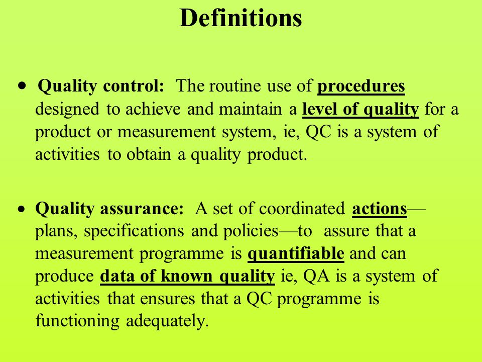 Definitions  Quality control: The routine use of procedures designed to achieve and maintain a level of quality for a product or measurement system, ie, QC is a system of activities to obtain a quality product.