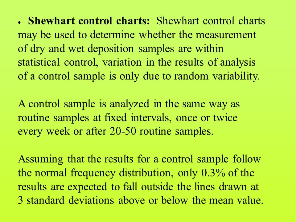  Shewhart control charts: Shewhart control charts may be used to determine whether the measurement of dry and wet deposition samples are within statistical control, variation in the results of analysis of a control sample is only due to random variability.