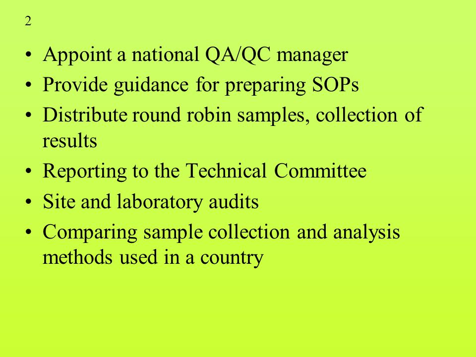 2 Appoint a national QA/QC manager Provide guidance for preparing SOPs Distribute round robin samples, collection of results Reporting to the Technical Committee Site and laboratory audits Comparing sample collection and analysis methods used in a country