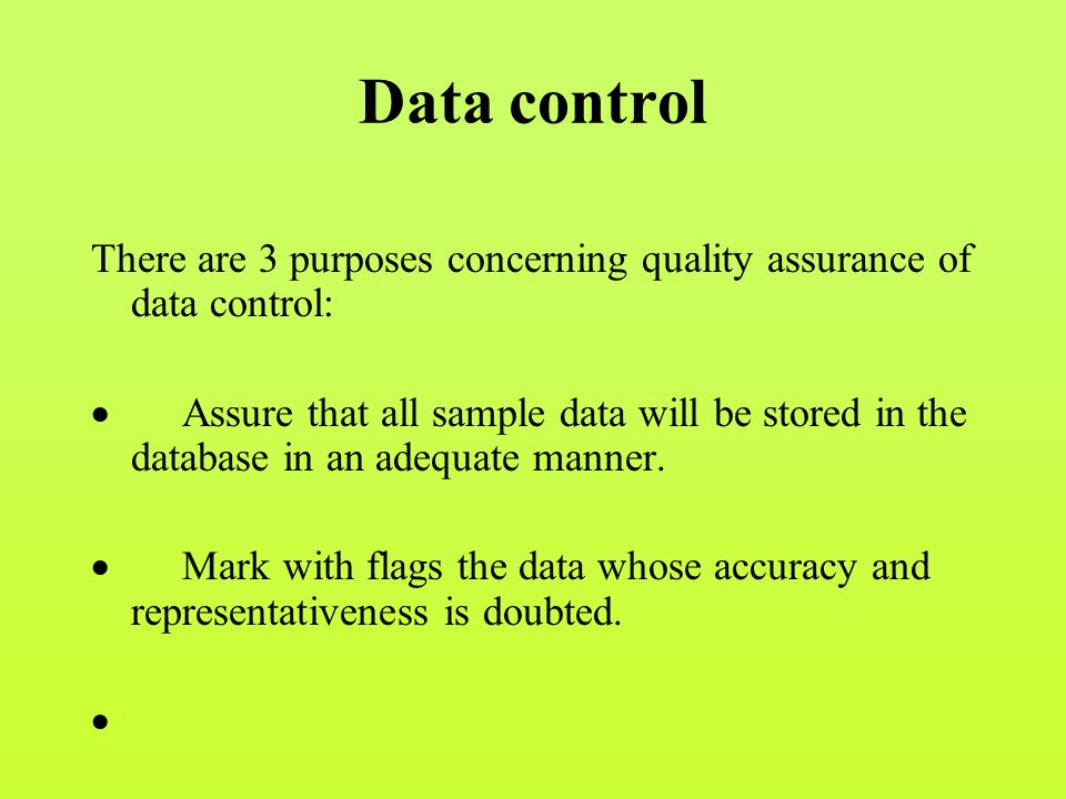 Data control There are 3 purposes concerning quality assurance of data control:  Assure that all sample data will be stored in the database in an adequate manner.