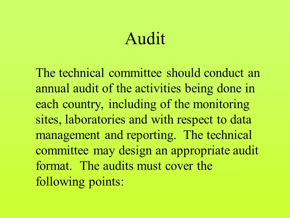 Audit The technical committee should conduct an annual audit of the activities being done in each country, including of the monitoring sites, laboratories and with respect to data management and reporting.