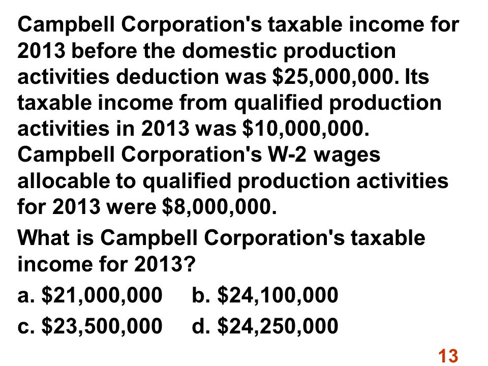 13 Campbell Corporation s taxable income for 2013 before the domestic production activities deduction was $25,000,000.