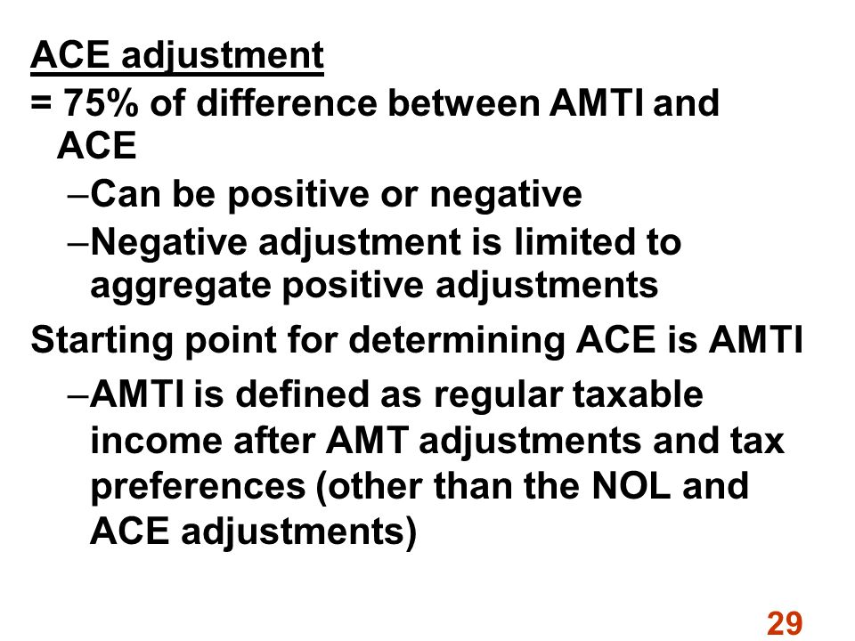 29 ACE adjustment = 75% of difference between AMTI and ACE –Can be positive or negative –Negative adjustment is limited to aggregate positive adjustments Starting point for determining ACE is AMTI –AMTI is defined as regular taxable income after AMT adjustments and tax preferences (other than the NOL and ACE adjustments)