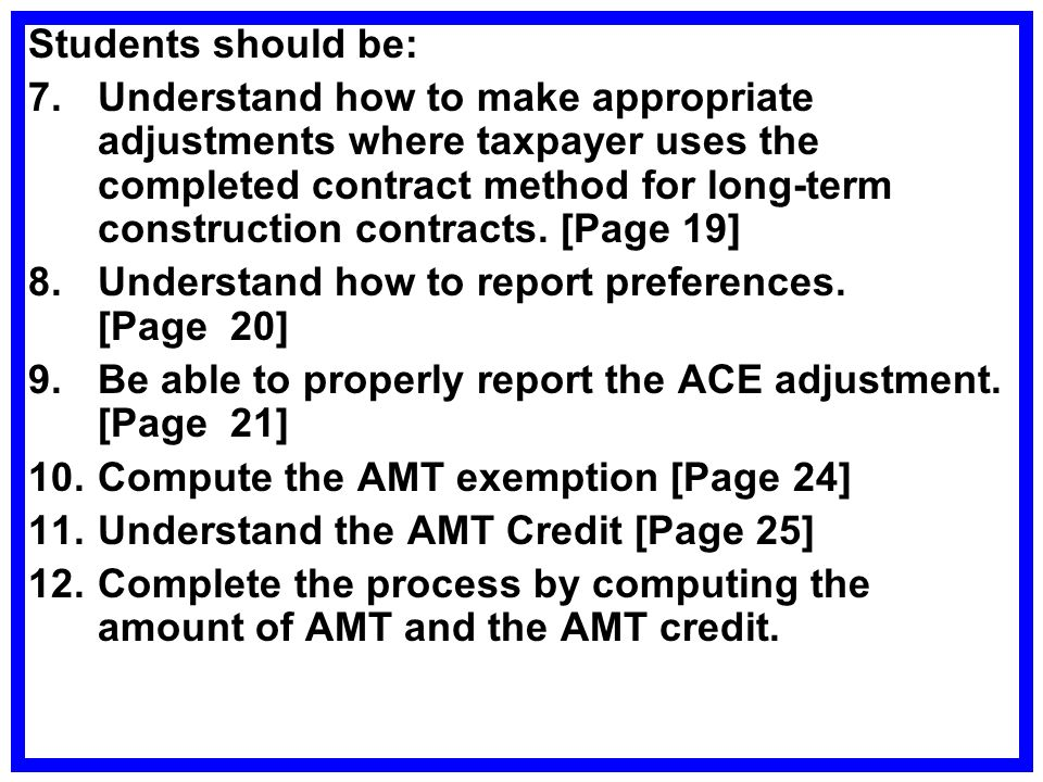 Students should be: 7.Understand how to make appropriate adjustments where taxpayer uses the completed contract method for long-term construction contracts.