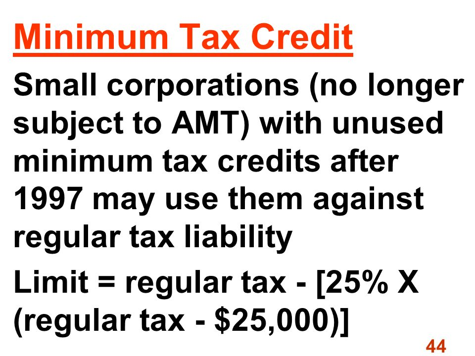 44 Minimum Tax Credit Small corporations (no longer subject to AMT) with unused minimum tax credits after 1997 may use them against regular tax liability Limit = regular tax - [25% X (regular tax - $25,000)]