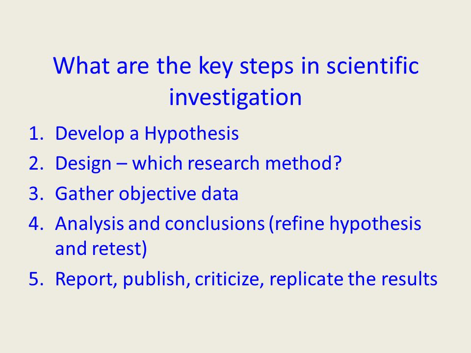 What are the key steps in scientific investigation 1.Develop a Hypothesis 2.Design – which research method.