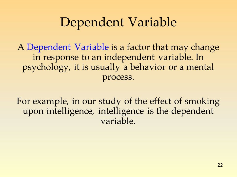 22 A Dependent Variable is a factor that may change in response to an independent variable.