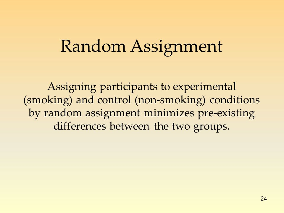 24 Assigning participants to experimental (smoking) and control (non-smoking) conditions by random assignment minimizes pre-existing differences between the two groups.