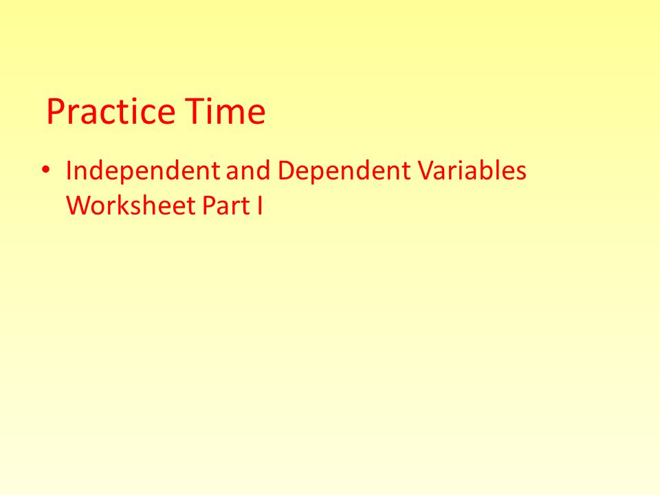 Independent and Dependent Variables Worksheet Part I Practice Time
