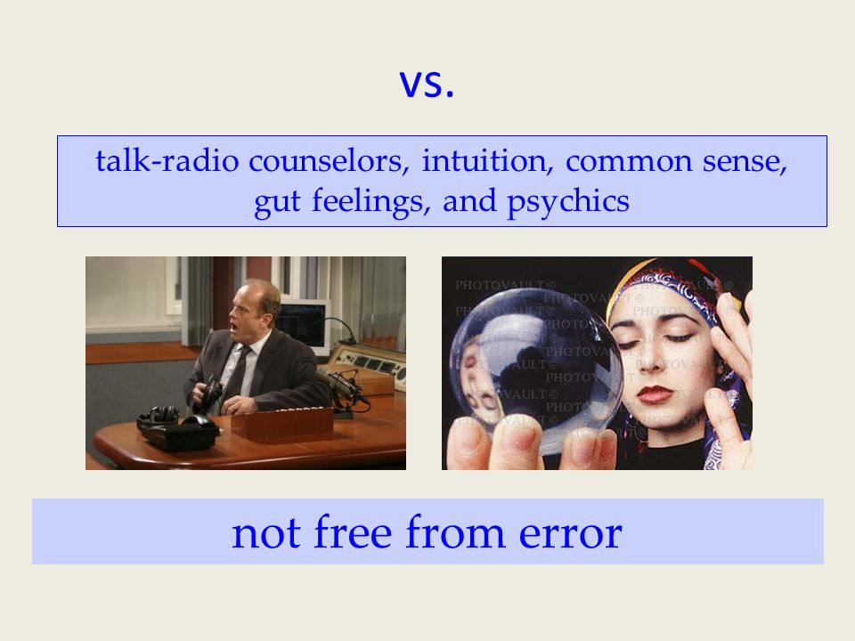 vs. talk-radio counselors, intuition, common sense, gut feelings, and psychics not free from error