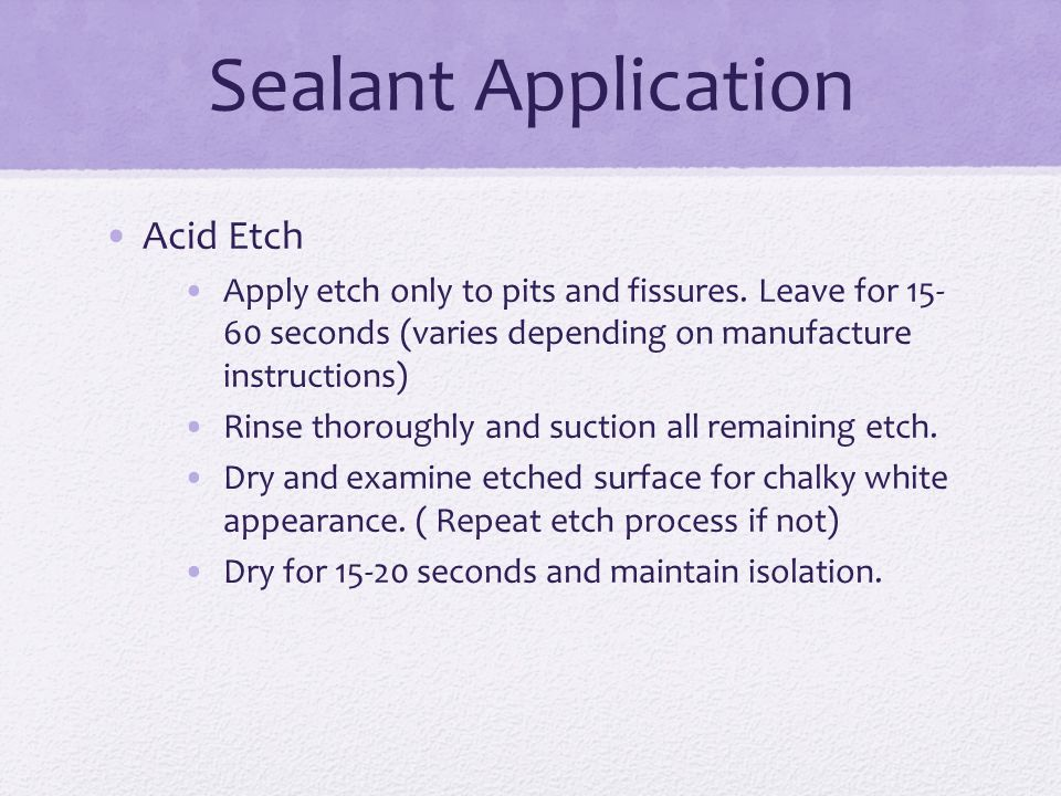 Sealant Application Acid Etch Apply etch only to pits and fissures.