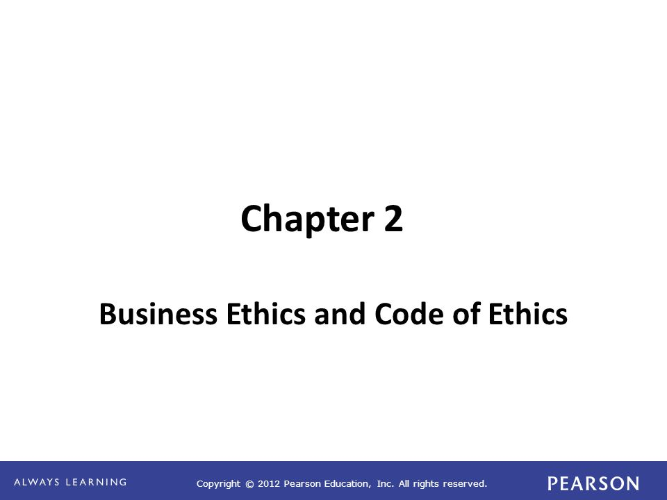 Copyright © 2012 Pearson Education, Inc. All rights reserved. Chapter 2 Business Ethics and Code of Ethics