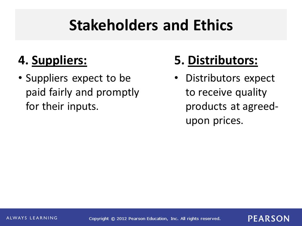 Copyright © 2012 Pearson Education, Inc. All rights reserved. Stakeholders and Ethics 4. Suppliers: Suppliers expect to be paid fairly and promptly fo