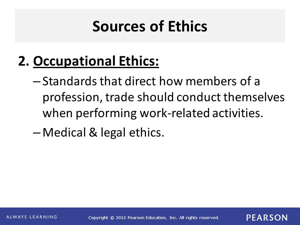 Copyright © 2012 Pearson Education, Inc. All rights reserved. Sources of Ethics 2. Occupational Ethics: – Standards that direct how members of a profe
