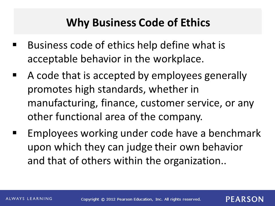 Copyright © 2012 Pearson Education, Inc. All rights reserved. Why Business Code of Ethics  Business code of ethics help define what is acceptable beh