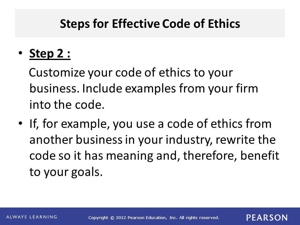 Copyright © 2012 Pearson Education, Inc. All rights reserved. Steps for Effective Code of Ethics Step 2 : Customize your code of ethics to your busine