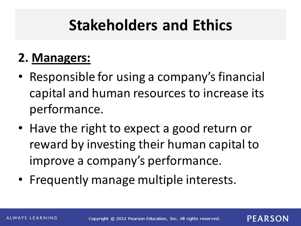 Copyright © 2012 Pearson Education, Inc. All rights reserved. Stakeholders and Ethics 2. Managers: Responsible for using a company's financial capital