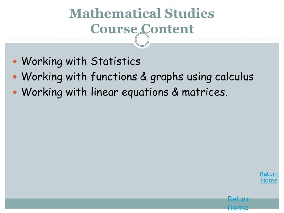 Return Home Return Home Mathematical Studies Course Content Working with Statistics Working with functions & graphs using calculus Working with linear equations & matrices.