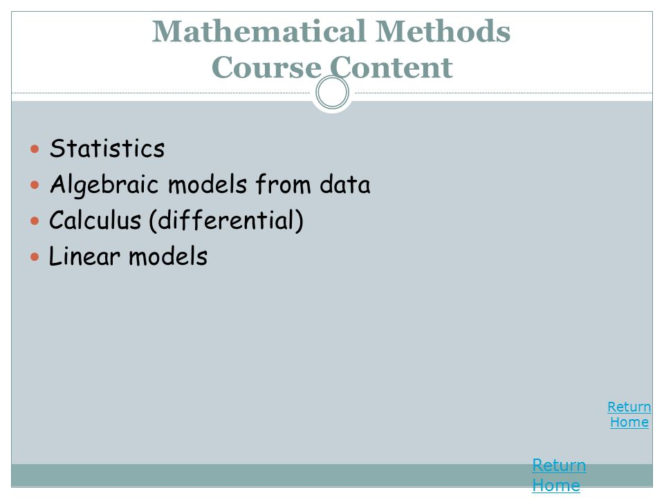 Return Home Return Home Mathematical Methods Course Content Statistics Algebraic models from data Calculus (differential) Linear models