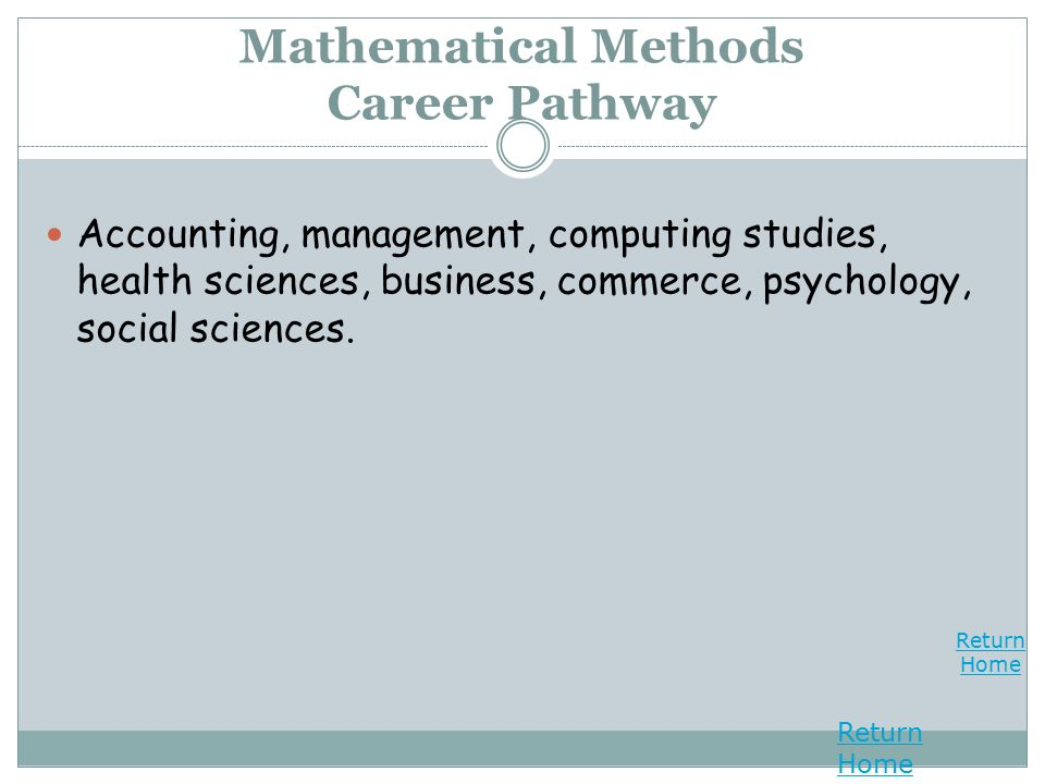 Return Home Return Home Mathematical Methods Career Pathway Accounting, management, computing studies, health sciences, business, commerce, psychology, social sciences.