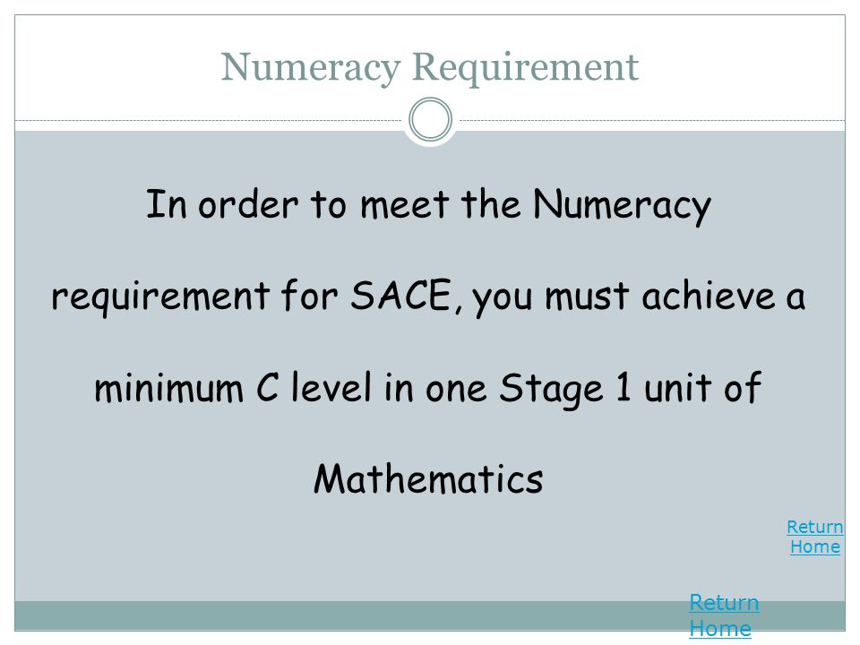Return Home Return Home Numeracy Requirement In order to meet the Numeracy requirement for SACE, you must achieve a minimum C level in one Stage 1 unit of Mathematics