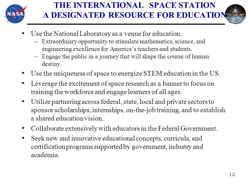 12 THE INTERNATIONAL SPACE STATION A DESIGNATED RESOURCE FOR EDUCATION Use the National Laboratory as a venue for education.