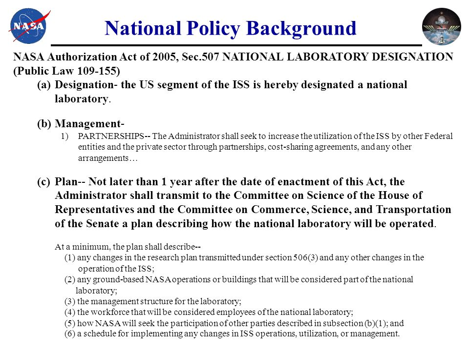 National Policy Background NASA Authorization Act of 2005, Sec.507 NATIONAL LABORATORY DESIGNATION (Public Law ) (a)Designation- the US segment of the ISS is hereby designated a national laboratory.