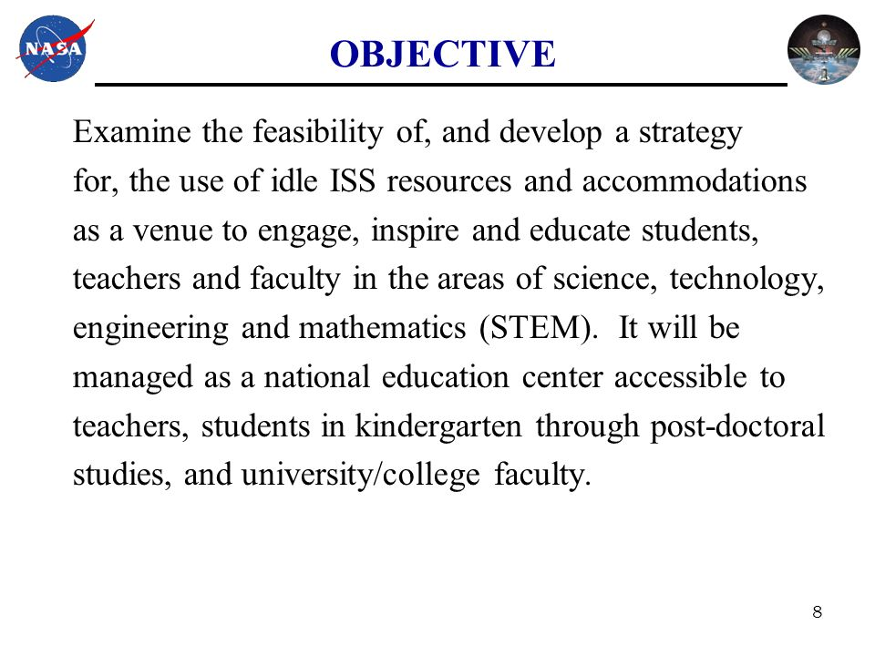 8 OBJECTIVE Examine the feasibility of, and develop a strategy for, the use of idle ISS resources and accommodations as a venue to engage, inspire and educate students, teachers and faculty in the areas of science, technology, engineering and mathematics (STEM).