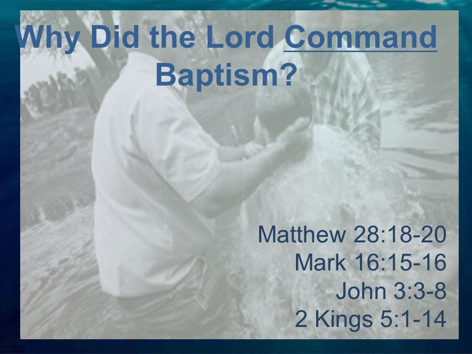 Matthew 28:18-20 Mark 16:15-16 John 3:3-8 2 Kings 5:1-14 Why Did the Lord Command Baptism