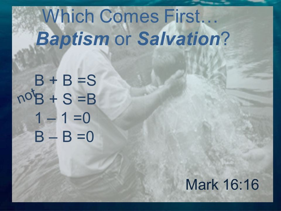 B + B =S B + S =B 1 – 1 =0 B – B =0 Which Comes First… Baptism or Salvation Mark 16:16 not