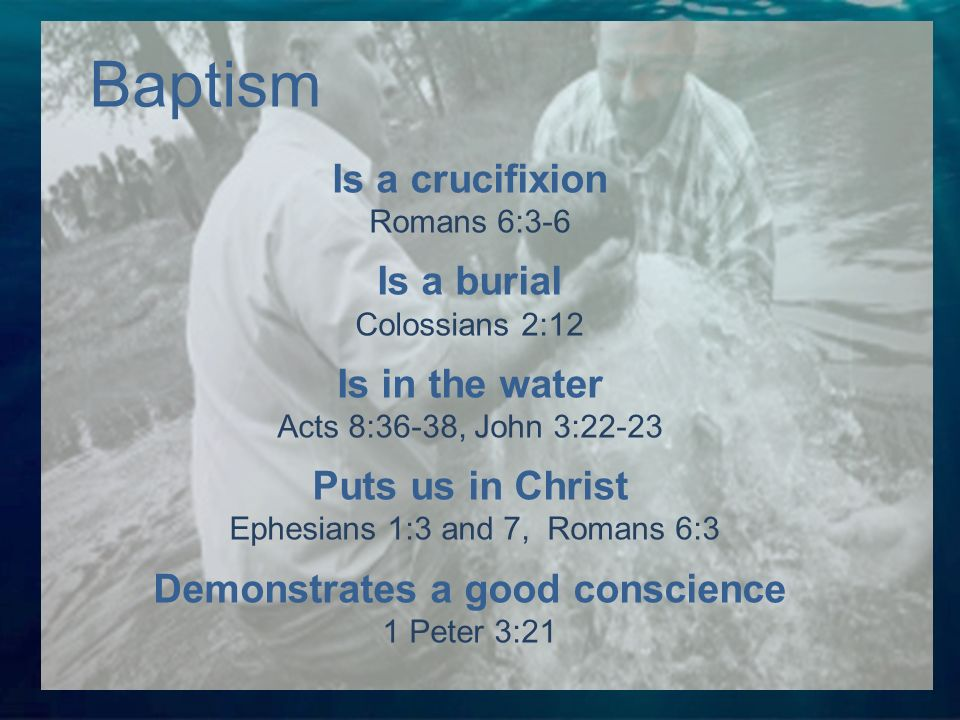 Is a crucifixion Romans 6:3-6 Is a burial Colossians 2:12 Is in the water Acts 8:36-38, John 3:22-23 Puts us in Christ Ephesians 1:3 and 7, Romans 6:3 Demonstrates a good conscience 1 Peter 3:21 Baptism