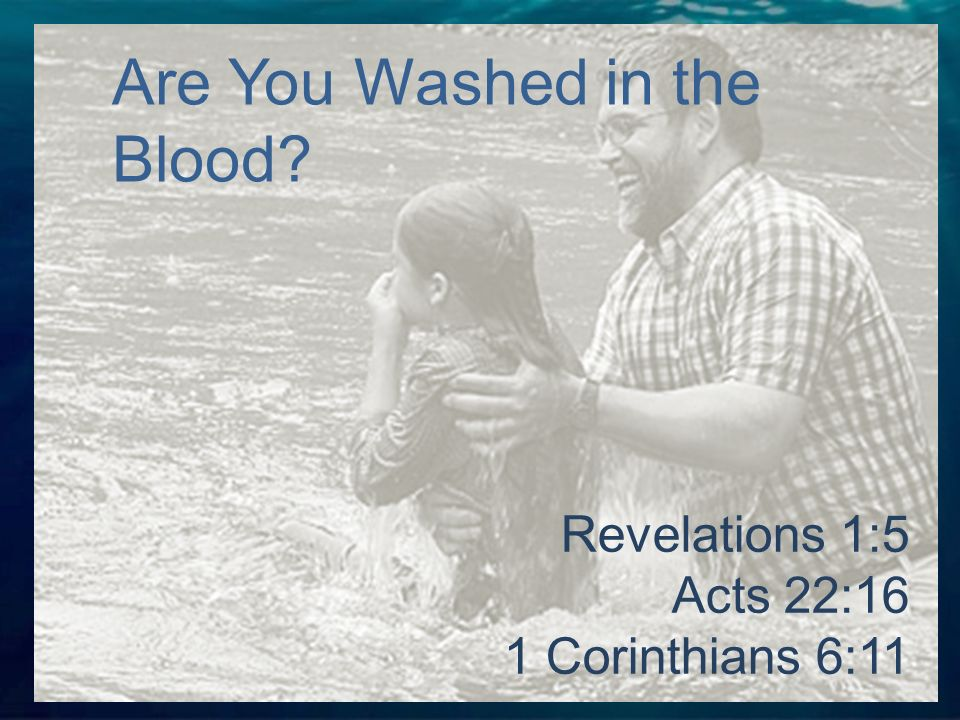 Revelations 1:5 Acts 22:16 1 Corinthians 6:11 Are You Washed in the Blood