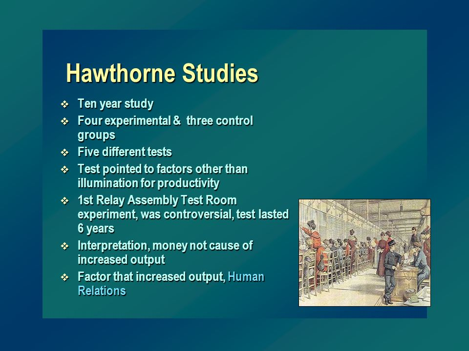 Hawthorne Studies v Ten year study v Four experimental & three control groups v Five different tests v Test pointed to factors other than illumination