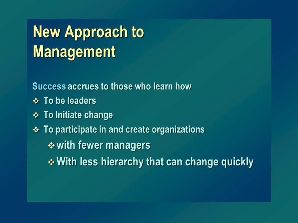 New Approach to Management Success accrues to those who learn how v To be leaders v To Initiate change v To participate in and create organizations v