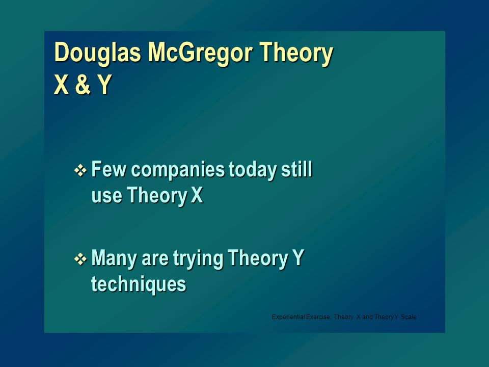 Douglas McGregor Theory X & Y v Few companies today still use Theory X v Many are trying Theory Y techniques Experiential Exercise: Theory X and Theor