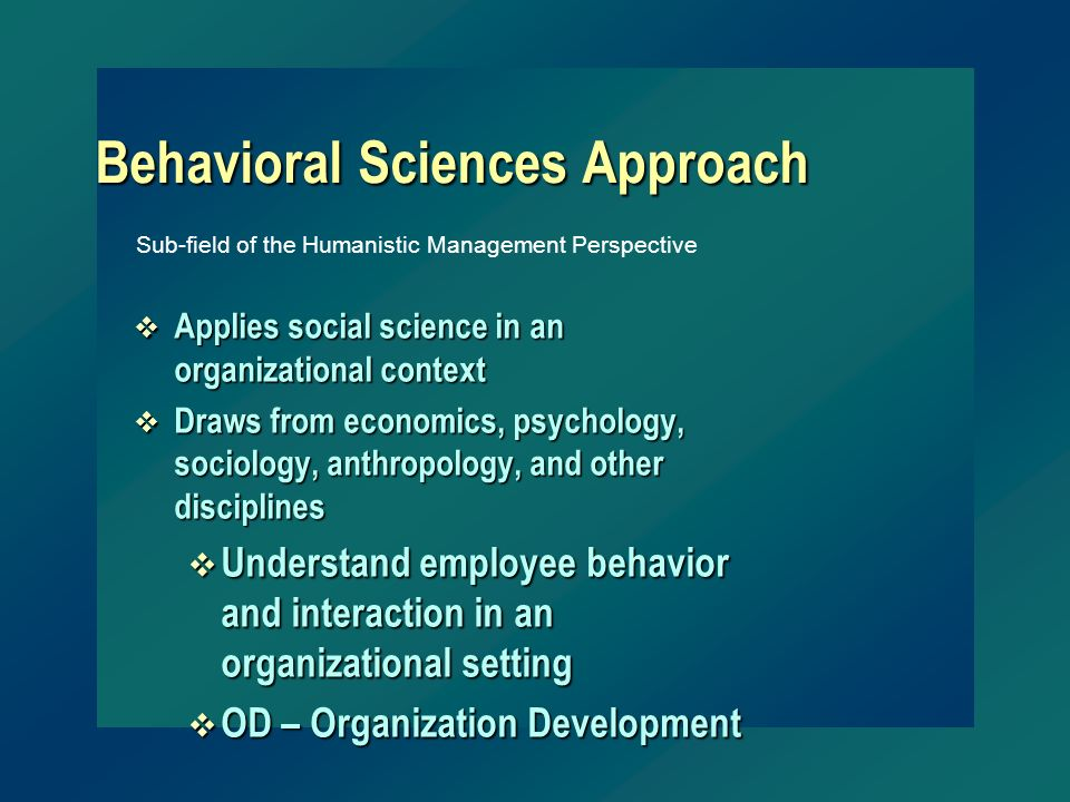 Behavioral Sciences Approach v Applies social science in an organizational context v Draws from economics, psychology, sociology, anthropology, and ot