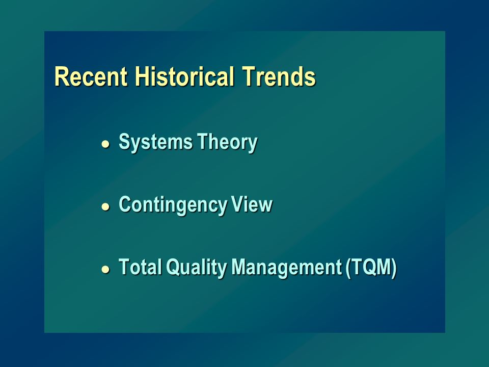 Recent Historical Trends ● Systems Theory ● Contingency View ● Total Quality Management (TQM)