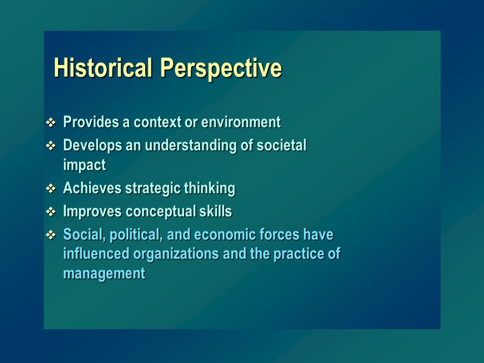 Historical Perspective v Provides a context or environment v Develops an understanding of societal impact v Achieves strategic thinking v Improves con