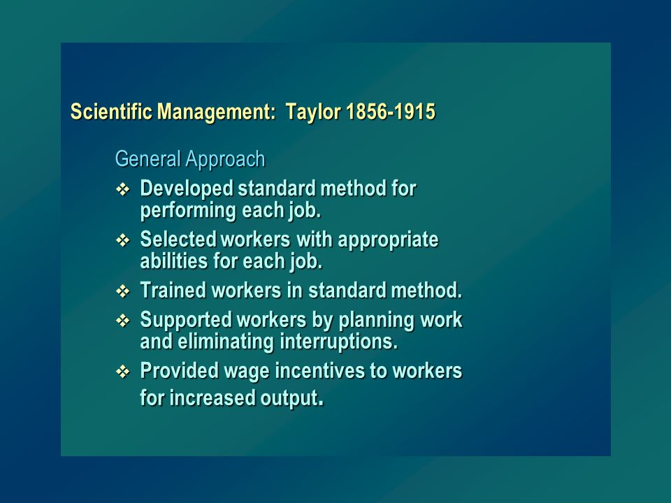 Scientific Management: Taylor 1856-1915 General Approach v Developed standard method for performing each job. v Selected workers with appropriate abil