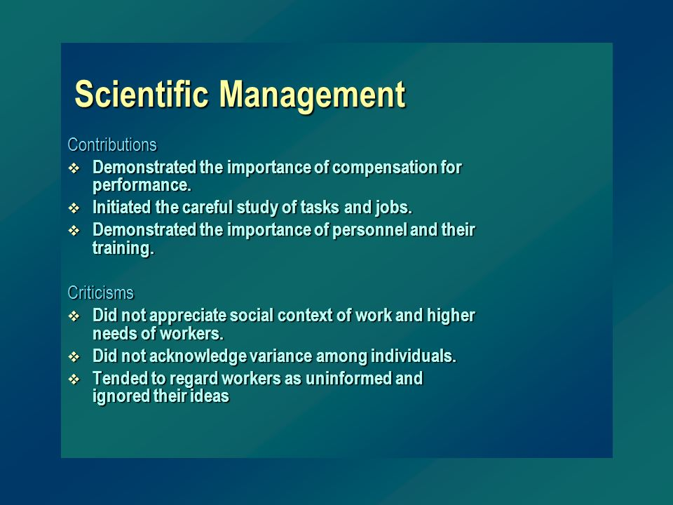 Scientific Management Contributions v Demonstrated the importance of compensation for performance. v Initiated the careful study of tasks and jobs. v