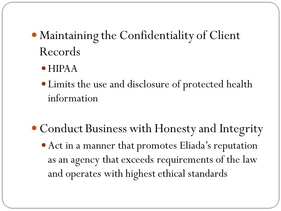 Maintaining the Confidentiality of Client Records HIPAA Limits the use and disclosure of protected health information Conduct Business with Honesty and Integrity Act in a manner that promotes Eliada's reputation as an agency that exceeds requirements of the law and operates with highest ethical standards