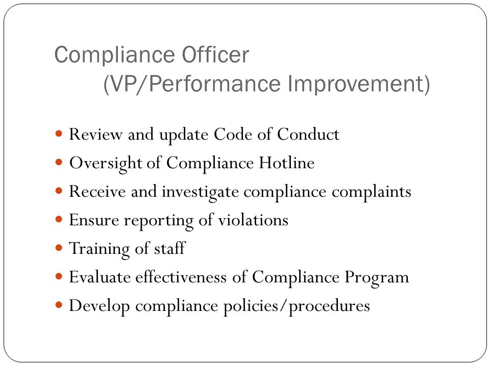 Compliance Officer (VP/Performance Improvement) Review and update Code of Conduct Oversight of Compliance Hotline Receive and investigate compliance complaints Ensure reporting of violations Training of staff Evaluate effectiveness of Compliance Program Develop compliance policies/procedures