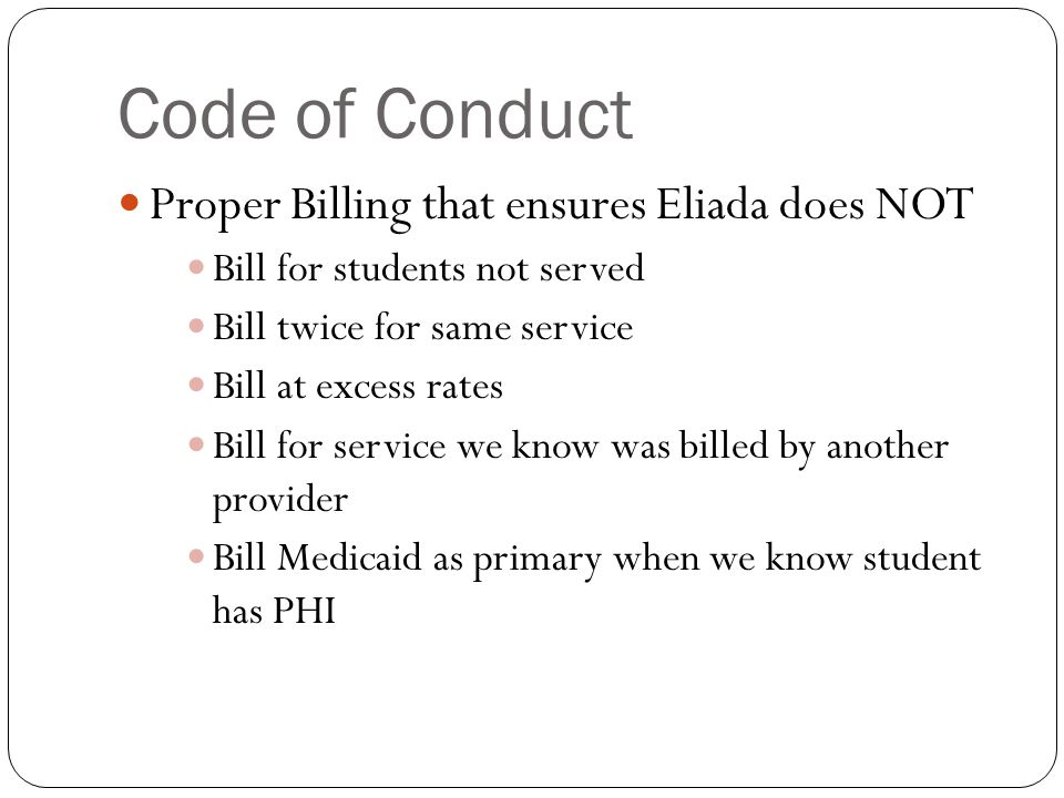 Code of Conduct Proper Billing that ensures Eliada does NOT Bill for students not served Bill twice for same service Bill at excess rates Bill for service we know was billed by another provider Bill Medicaid as primary when we know student has PHI