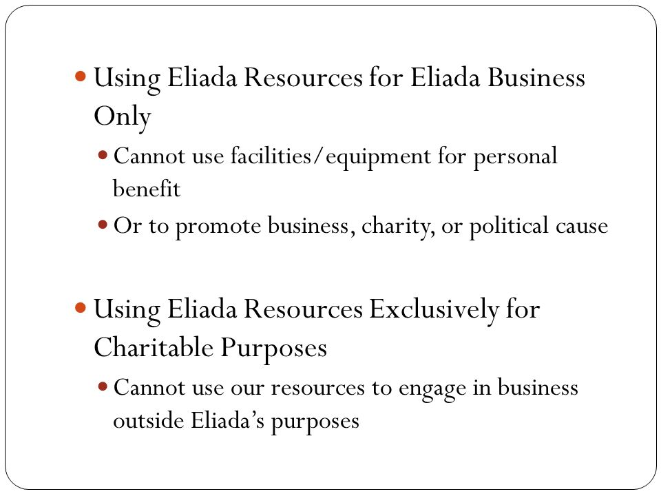 Using Eliada Resources for Eliada Business Only Cannot use facilities/equipment for personal benefit Or to promote business, charity, or political cause Using Eliada Resources Exclusively for Charitable Purposes Cannot use our resources to engage in business outside Eliada's purposes