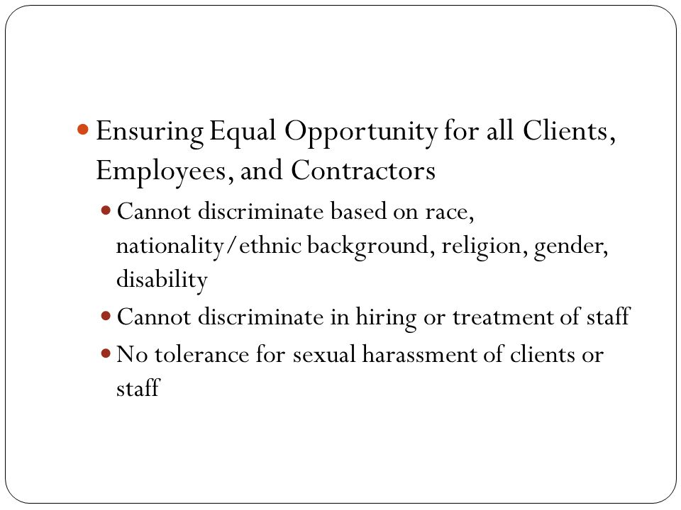 Ensuring Equal Opportunity for all Clients, Employees, and Contractors Cannot discriminate based on race, nationality/ethnic background, religion, gender, disability Cannot discriminate in hiring or treatment of staff No tolerance for sexual harassment of clients or staff