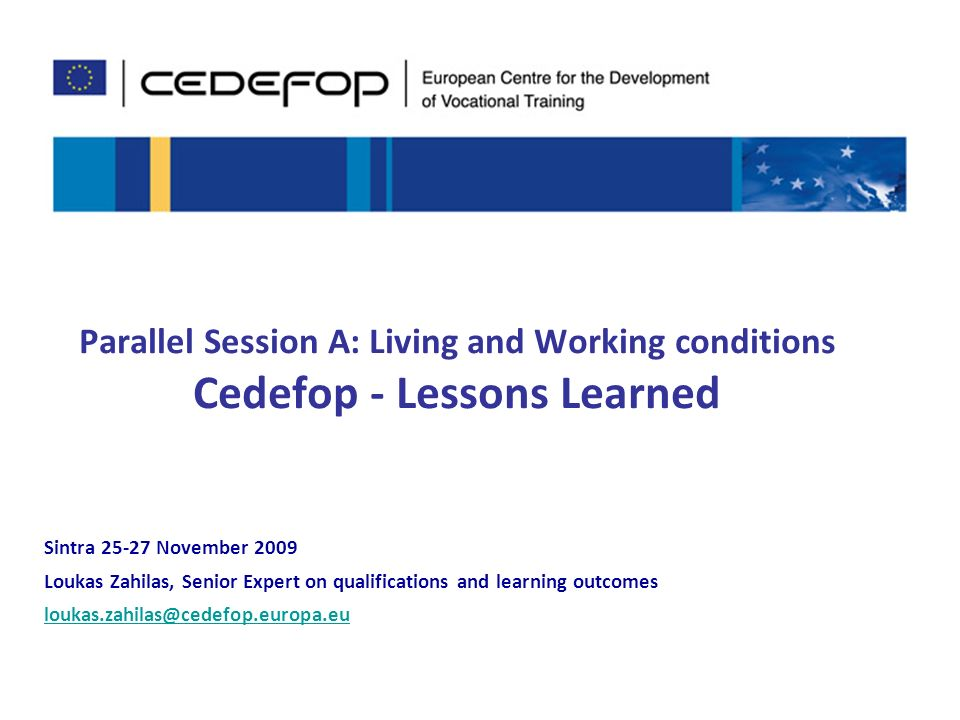 1 Parallel Session A: Living and Working conditions Cedefop - Lessons Learned Sintra November 2009 Loukas Zahilas, Senior Expert on qualifications and learning outcomes