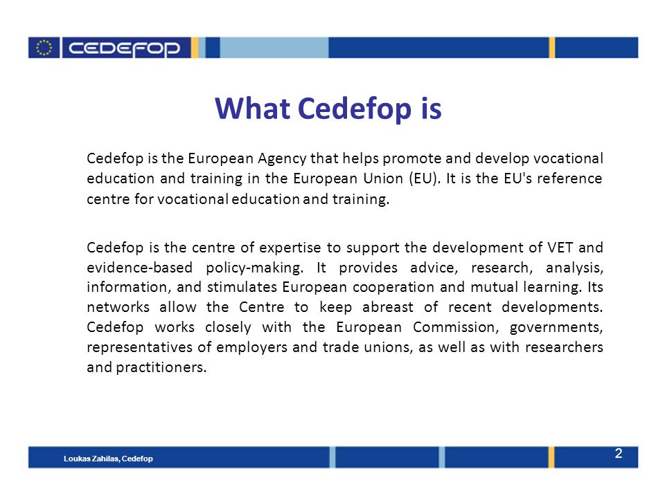 2 What Cedefop is Cedefop is the European Agency that helps promote and develop vocational education and training in the European Union (EU).