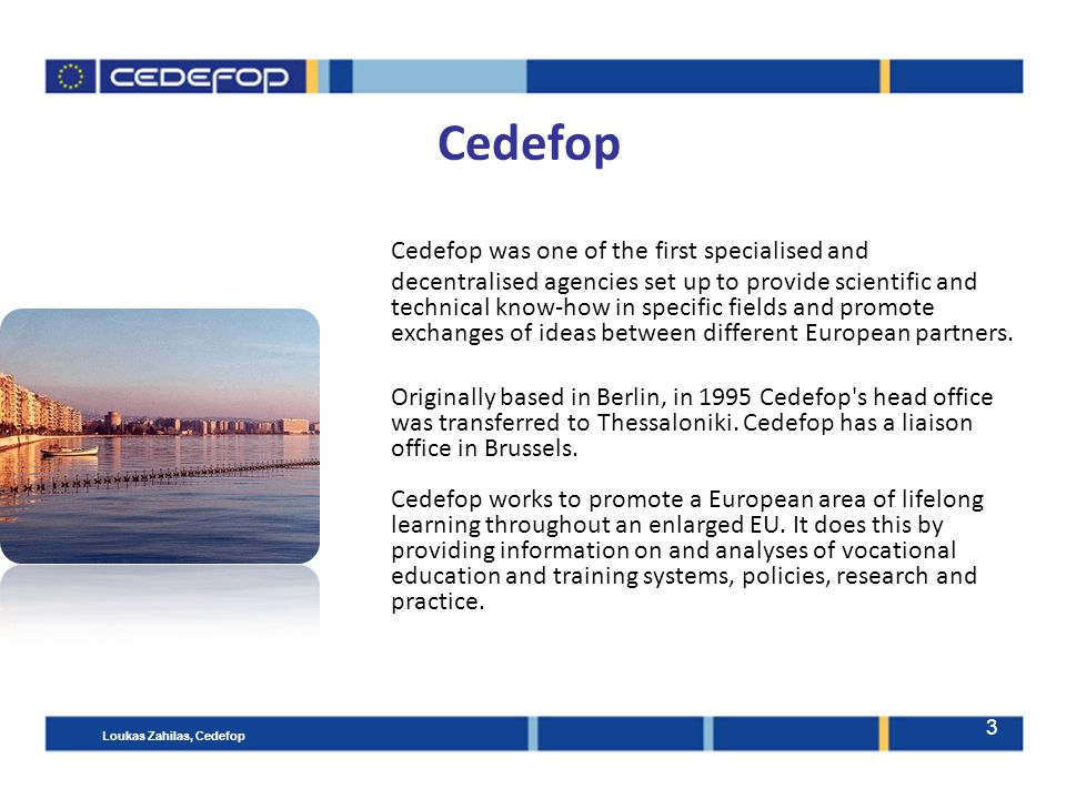 3 Cedefop Cedefop was one of the first specialised and decentralised agencies set up to provide scientific and technical know-how in specific fields and promote exchanges of ideas between different European partners.