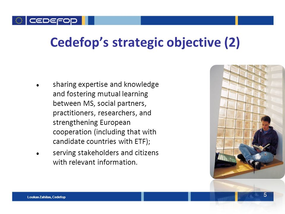 5 Cedefop's strategic objective (2) sharing expertise and knowledge and fostering mutual learning between MS, social partners, practitioners, researchers, and strengthening European cooperation (including that with candidate countries with ETF); serving stakeholders and citizens with relevant information.